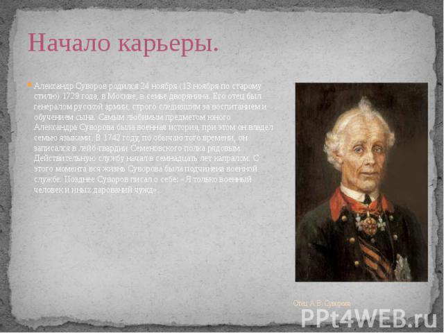 Отец А. В. Суворова Александр Суворов родился 24 ноября (13 ноября по старому стилю) 1729 года, в Москве, в семье дворянина. Его отец был генералом русской армии, строго следившим за воспитанием и обучением сына. Самым любимым предметом юного Алекса…