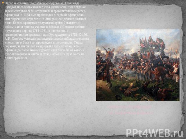 Обладая сравнительно слабым здоровьем, Александр Суворов постоянно закалял себя физически. Уже тогда он зарекомендовал себя исправным и требовательным унтер-офицером. В 1754 был произведен в первый офицерский чин поручика и определен в Ингерманландс…