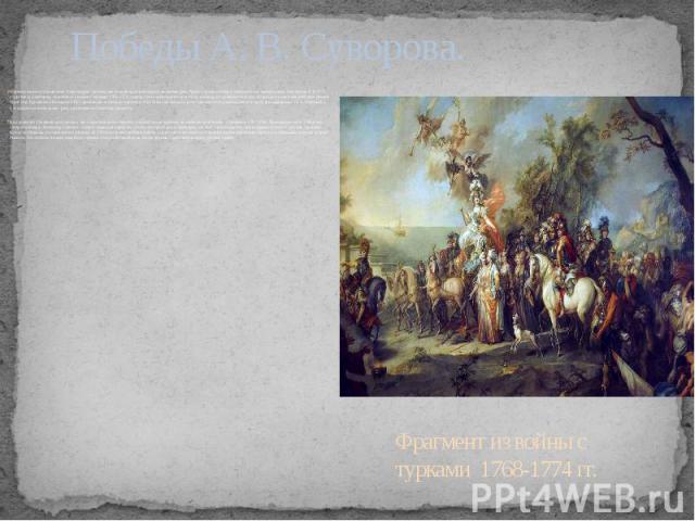 Победы А. В. Суворова. Формирование и становление Александра Суворова как полководца происходило во время двух Русско-турецких войн в победный век императрицы Екатерины II. В 1770, став генерал-майором, участвовал в войне с турками 1768-1774, правда…