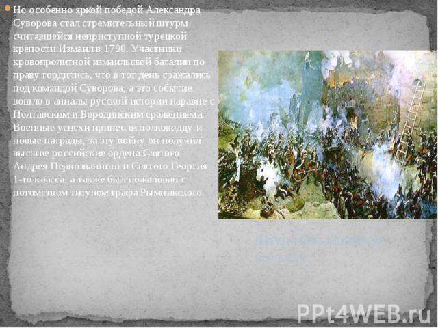 Но особенно яркой победой Александра Суворова стал стремительный штурм считавшейся неприступной турецкой крепости Измаил в 1790. Участники кровопролитной измаильской баталии по праву гордились, что в тот день сражались под командой Суворова, а это с…