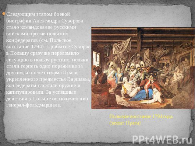 Следующим этапом боевой биографии Александра Суворова стало командование русскими войсками против польских конфедератов (см. Польское восстание 1794). Прибытие Суворова в Польшу сразу же переломило ситуацию в пользу русских, поляки стали терпеть одн…