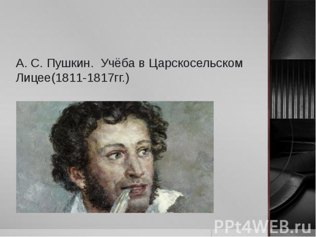А. С. Пушкин. Учёба в Царскосельском Лицее(1811-1817гг.)