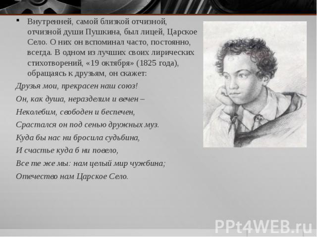 Внутренней, самой близкой отчизной, отчизной души Пушкина, был лицей, Царское Село. О них он вспоминал часто, постоянно, всегда. В одном из лучших своих лирических стихотворений, «19 октября» (1825 года), обращаясь к друзьям, он скажет: Внутренней, …