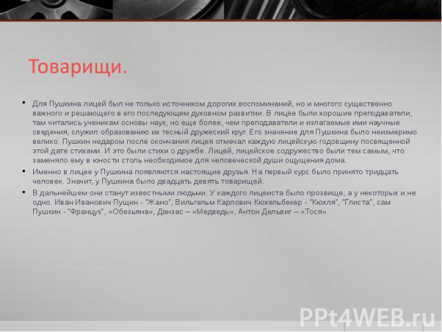 Для Пушкина лицей был не только источником дорогих воспоминаний, но и многого существенно важного и решающего в его последующем духовном развитии. В лицее были хорошие преподаватели, там читались ученикам основы наук, но еще более, чем преподаватели…