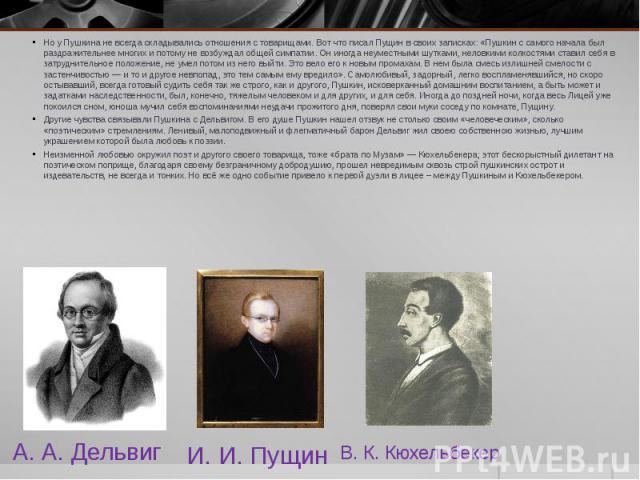 А. А. Дельвиг Но у Пушкина не всегда складывались отношения с товарищами. Вот что писал Пущин в своих записках: «Пушкин с самого начала был раздражительнее многих и потому не возбуждал общей симпатии. Он иногда неуместными шутками, неловкими колкост…