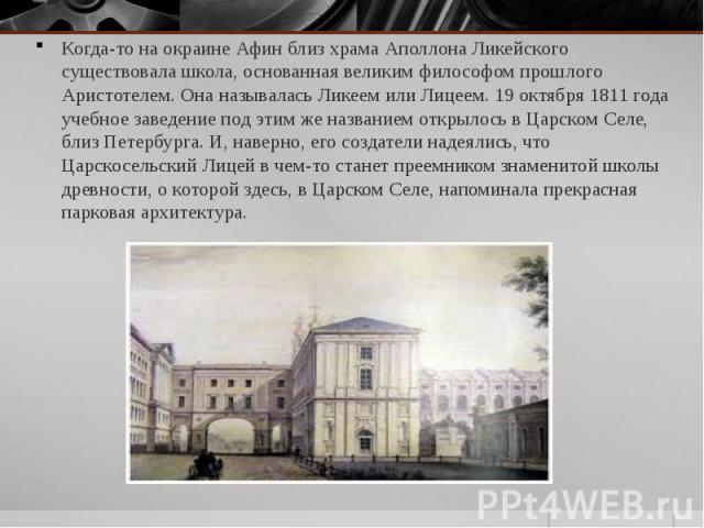 Когда-то на окраине Афин близ храма Аполлона Ликейского существовала школа, основанная великим философом прошлого Аристотелем. Она называлась Ликеем или Лицеем. 19 октября 1811 года учебное заведение под этим же названием открылось в Царском Селе, б…