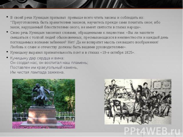 """В своей речи Куницын призывал превыше всего чтить законы и соблюдать их: """"Приуготовляясь быть хранителями законов, научитесь прежде сами почитать оное; ибо закон, нарушаемый блюстителями оного, не имеет святости в глазах народа». В своей речи …"""