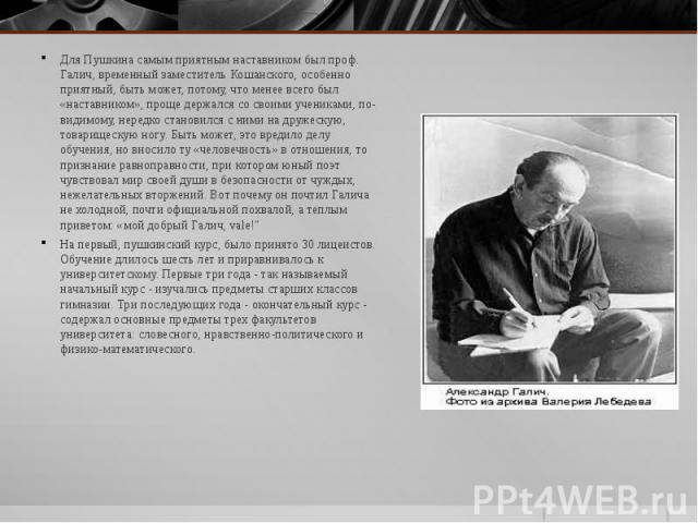 Для Пушкина самым приятным наставником был проф. Галич, временный заместитель Кошанского, особенно приятный, быть может, потому, что менее всего был «наставником», проще держался со своими учениками, по-видимому, нередко становился с ними на дружеск…