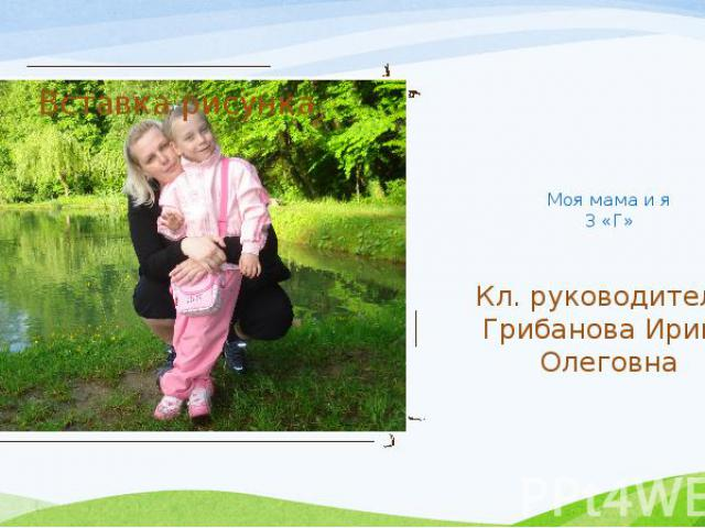 Моя мама и я 3 «Г» Кл. руководитель: Грибанова Ирина Олеговна