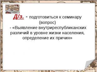 Д/з. - подготовиться к семинару (вопрос) - «Выявление внутриреспубликанских разл