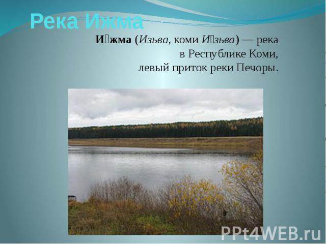 Река ИжмаИжма(Изьва,комиИзьва)— река вРеспублике Коми, левыйпритокрекиПечоры.