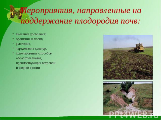 Мероприятия, направленные на поддержание плодородия почв:внесение удобрений,орошение и полив,рыхление,чередование культур,использование способов обработки почвы, препятствующих ветровой и водной эрозии