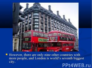 However, there are only nine other countries with more people, and London is wor