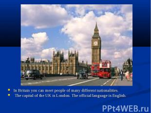 In Britain you can meet people of many different nationalities. In Britain you c