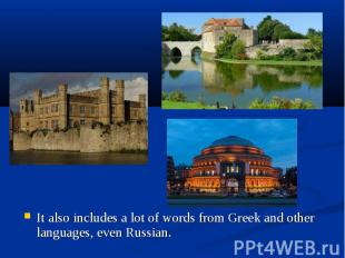 It also includes a lot of words from Greek and other languages, even Russian. It