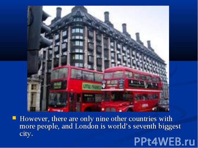 However, there are only nine other countries with more people, and London is world's seventh biggest city. However, there are only nine other countries with more people, and London is world's seventh biggest city.