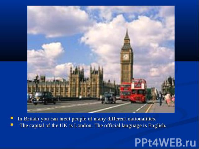 In Britain you can meet people of many different nationalities. In Britain you can meet people of many different nationalities. The capital of the UK is London. The official language is English.