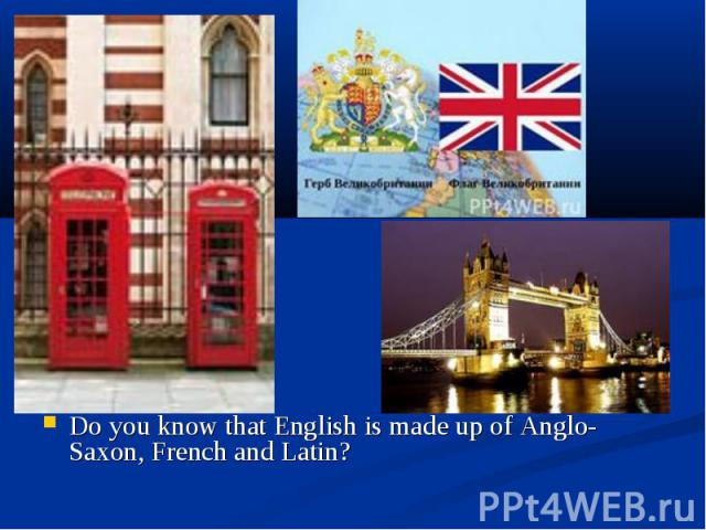 Do you know that English is made up of Anglo-Saxon, French and Latin? Do you know that English is made up of Anglo-Saxon, French and Latin?