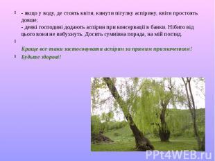 - якщо у воду, де стоять квіти, кинути пігулку аспірину, квіти простоять довше;
