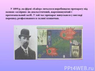 У 1899 р. на фірмі «Байєр» почалося виробництво препарату під назвою «аспірин» я