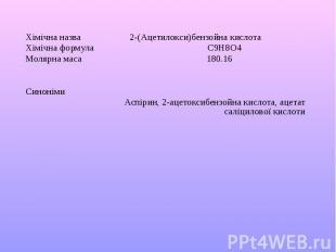 Хімічна назва 2-(Ацетилокси)бензойна кислота Хімічна формула C9H8O4 Молярна маса