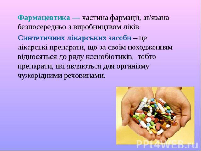 Фармацевтика — частина фармації, зв'язана безпосередньо з виробництвом ліків Синтетичних лікарських засоби – це лікарські препарати, що за своїм походженням відносяться до ряду ксенобіотиків, тобто препарати, які являються для організму чужорідними …