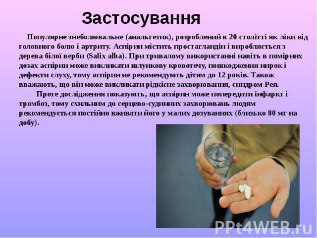 Застосування Популярне знеболювальне (анальгетик), розроблений в 20 столітті як ліки від головного болю і артриту. Аспірин містить простагландін і виробляється з дерева білої верби (Salix alba). При тривалому використанні навіть в помірних дозах асп…