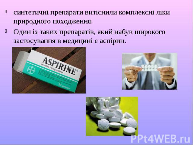 синтетичні препарати витіснили комплексні ліки природного походження. синтетичні препарати витіснили комплексні ліки природного походження. Один із таких препаратів, який набув широкого застосування в медицині є аспірин.