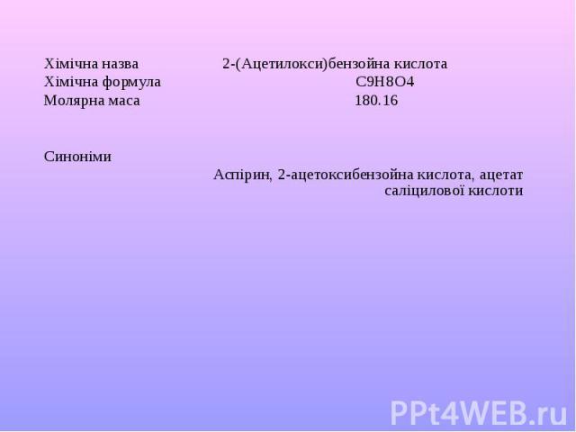 Хімічна назва 2-(Ацетилокси)бензойна кислота Хімічна формула C9H8O4 Молярна маса 180.16 Синоніми Аспірин, 2-ацетоксибензойна кислота, ацетат саліцилової кислоти