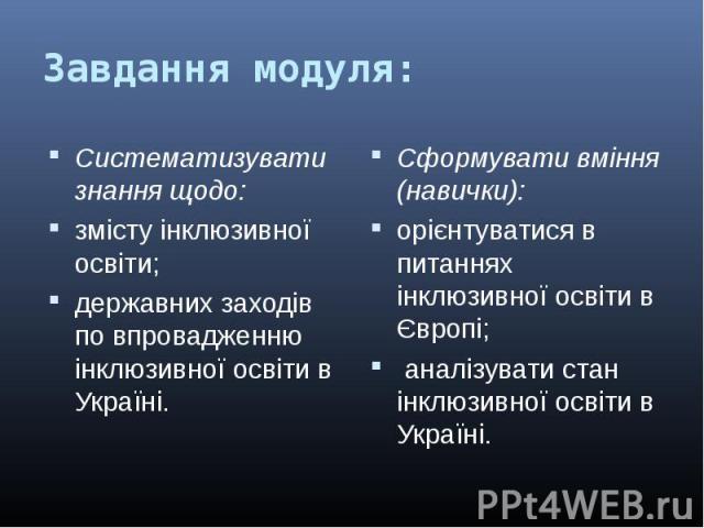 Систематизувати знання щодо:Систематизувати знання щодо:змісту інклюзивної освіти;державних заходів по впровадженню інклюзивної освіти в Україні.