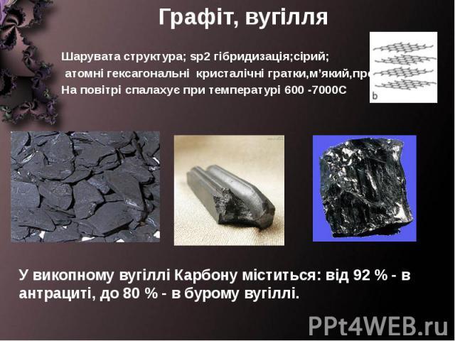 Графіт, вугілля Шарувата структура; sp2 гібридизація;сірий; атомні гексагональні кристалічні гратки,м'який,провідник, На повітрі спалахує при температурі 600 -7000С