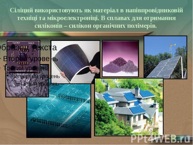 Сіліций використовують як матеріал в напівпровідниковій техніці та мікроелектроніці. В сплавах для отримання силіконів – силікон органічних полімерів.