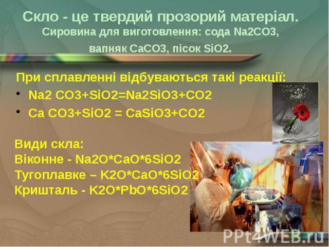 Скло - це твердий прозорий матеріал. Сировина для виготовлення: сода Na2CO3, вапняк CaCO3, пісок SiO2. При сплавленні відбуваються такі реакції: Na2 CO3+SiO2=Na2SiO3+CO2 Ca CO3+SiO2 = CaSiO3+CO2