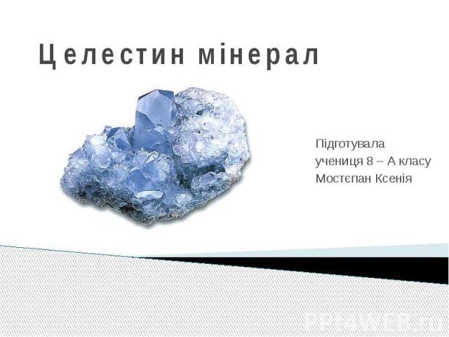 Целестин мінерал Підготувала учениця 8 – А класу Мостєпан Ксенія