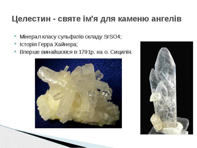 Целестин - святе ім'я для каменю ангелів Мінерал класу сульфатів складу SrSO4; Історія Герра Хайнера; Вперше винайшовся в 1791р. на о. Сицилія.