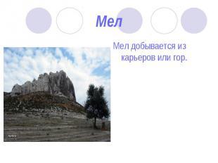 Мел добывается из карьеров или гор. Мел добывается из карьеров или гор.