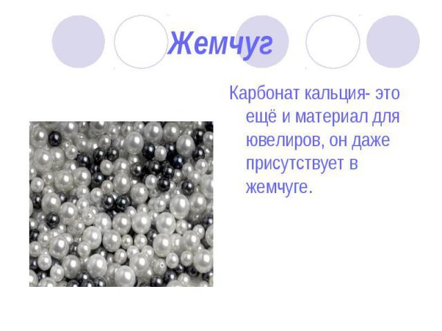 Карбонат кальция- это ещё и материал для ювелиров, он даже присутствует в жемчуге. Карбонат кальция- это ещё и материал для ювелиров, он даже присутствует в жемчуге.