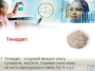 Тенардит: Тенардит - осадовий мінерал класу сульфатів, Na2SO4. Отримав свою назв