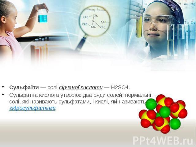 Сульфа ти— солісірчаної кислоти— H2SO4. Сульфа ти— солісірчаної кислоти— H2SO4. Сульфатна кислота утворює два ряди солей: нормальні солі, які називають сульфатами, і кислі, які називаютьгідросульфатами.