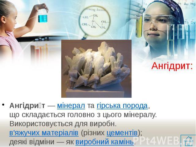 Ангідрит: Ангідри т— мінералтагірська порода, що складається головно з цього мінералу. Використовується для виробн.в'яжучих матеріалів(різнихцементів); деякі відміни — яквиробний камінь.