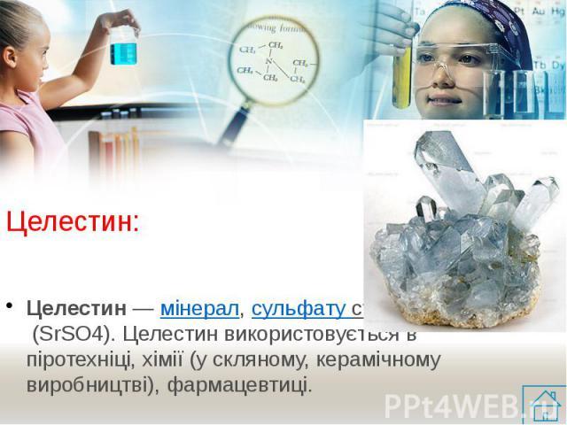 Целестин: Целестин— мінерал,сульфату стронція(SrSO4). Целестин використовується в піротехніці, хімії (у скляному, керамічному виробництві), фармацевтиці.