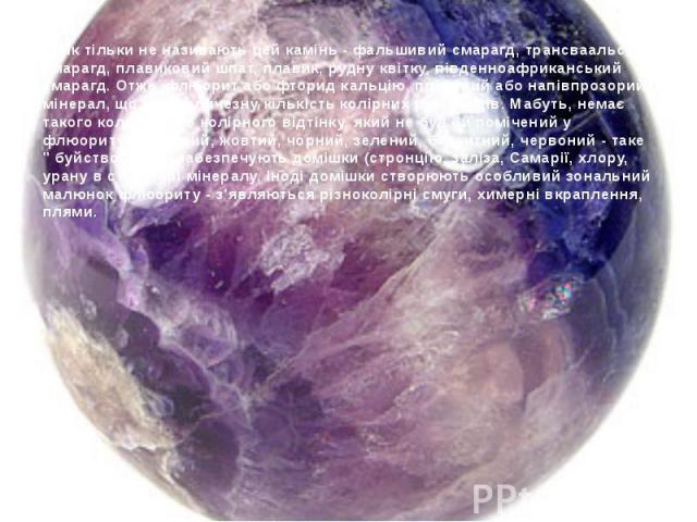 Як тільки не називають цей камінь - фальшивий смарагд, трансваальский смарагд, плавиковий шпат, плавик, рудну квітку, південноафриканський смарагд. Отже, флюорит або фторид кальцію, прозорий або напівпрозорий мінерал, що має величезну кількість колі…