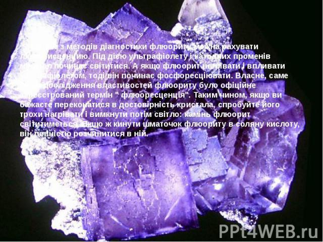 Одним з методів діагностики флюориту можна рахувати люминисценцию. Під дією ультрафіолету і катодних променів мінерал починає світитися. А якщо флюорит нагрівати і впливати ультрафіолетом, тоді він починає фосфоресціювати. Власне, саме після дослідж…