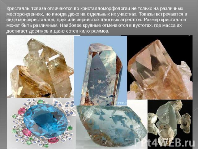 Кристаллы топаза отличаются по кристалломорфологии не только на различных месторождениях, но иногда даже на отдельных их участках. Топазы встречаются в виде монокристаллов, друз или зернистых плотных агрегатов. Размер кристаллов может быть различным…