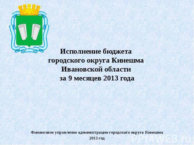 Исполнение бюджета городского округа Кинешма Ивановской области за 9 месяцев 2013 годаФинансовое управление администрации городского округа Кинешма2013 год