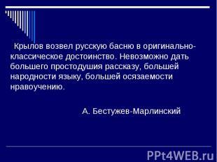 Крылов возвел русскую басню в оригинально-классическое достоинство. Невозможно д