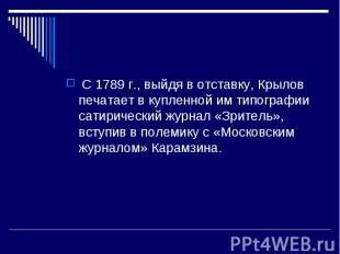С 1789 г., выйдя в отставку, Крылов печатает в купленной им типографии сат