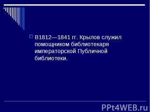 В1812—1841 гг. Крылов служил помощником библиотекаря императорской Публичной биб