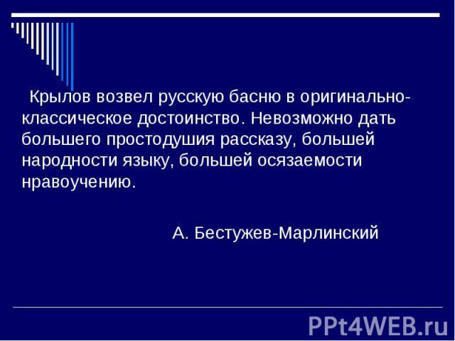 Крылов возвел русскую басню в оригинально-классическое достоинство. Невозможно дать большего простодушия рассказу, большей народности языку, большей осязаемости нравоучению. А. Бестужев-Марлинский