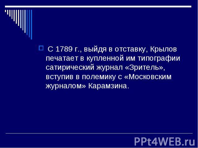 С 1789 г., выйдя в отставку, Крылов печатает в купленной им типографии сатирический журнал «Зритель», вступив в полемику с «Московским журналом» Карамзина.